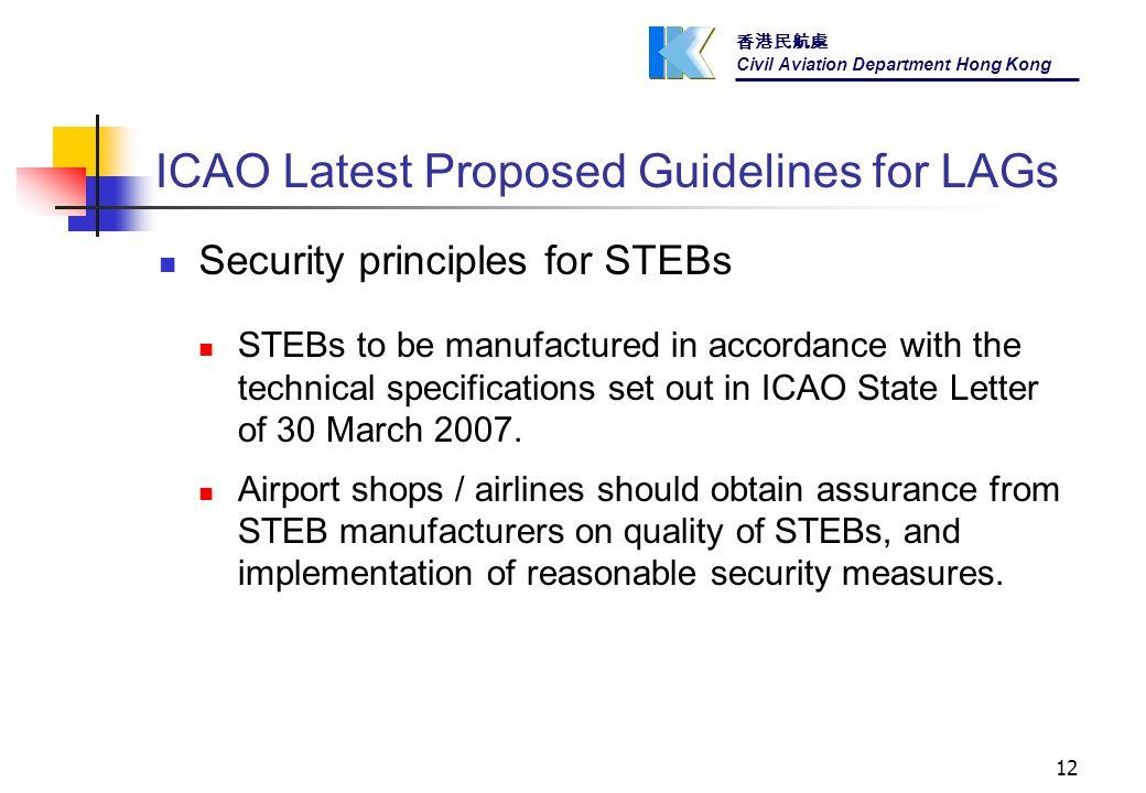 香港民航處 Civil Aviation Department Hong Kong 12 ICAO Latest Proposed Guidelines for LAGs Security principles for STEBs STEBs to be manufactured in accordance with the technical specifications set out in ICAO State Letter of 30 March 2007.