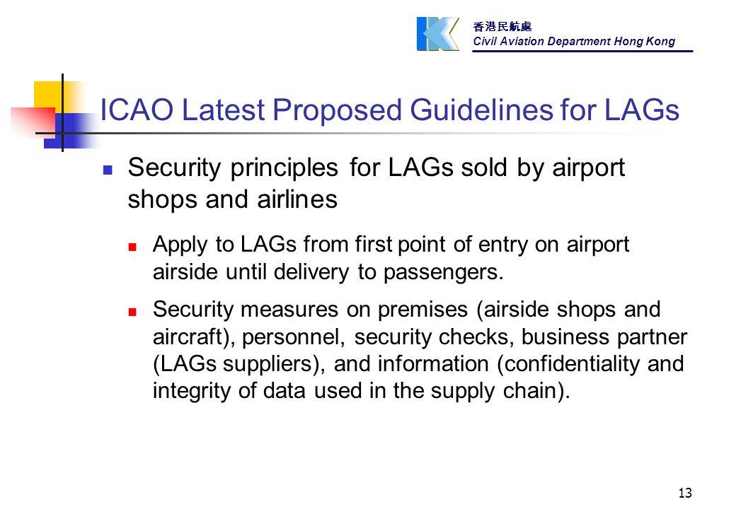 香港民航處 Civil Aviation Department Hong Kong 13 ICAO Latest Proposed Guidelines for LAGs Security principles for LAGs sold by airport shops and airlines Apply to LAGs from first point of entry on airport airside until delivery to passengers.