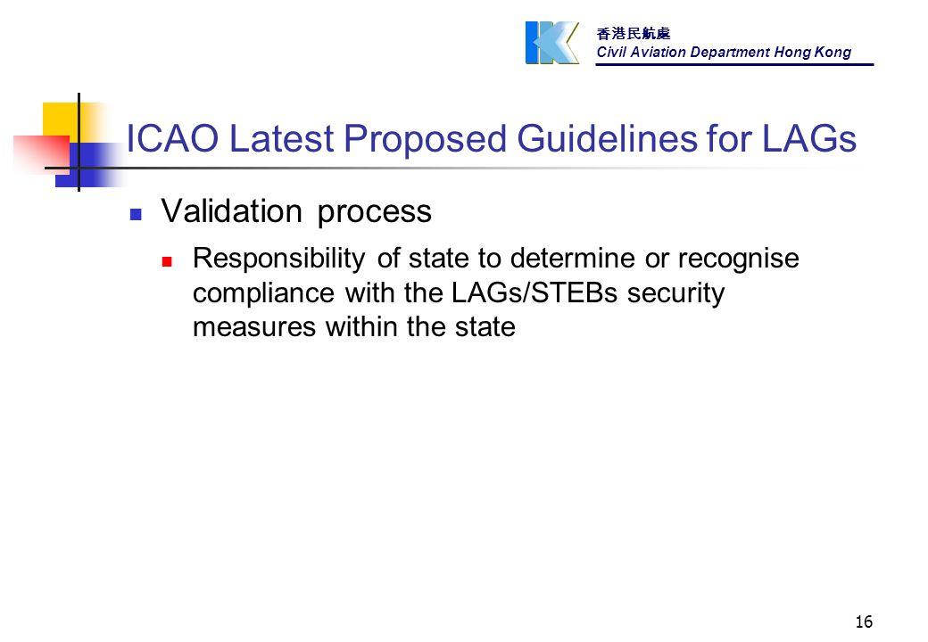 香港民航處 Civil Aviation Department Hong Kong 16 ICAO Latest Proposed Guidelines for LAGs Validation process Responsibility of state to determine or recognise compliance with the LAGs/STEBs security measures within the state