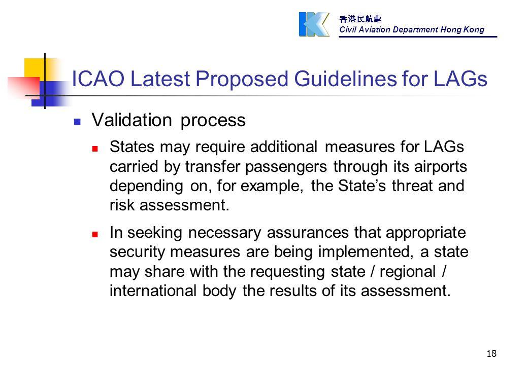 香港民航處 Civil Aviation Department Hong Kong 18 ICAO Latest Proposed Guidelines for LAGs Validation process States may require additional measures for LAGs carried by transfer passengers through its airports depending on, for example, the State's threat and risk assessment.
