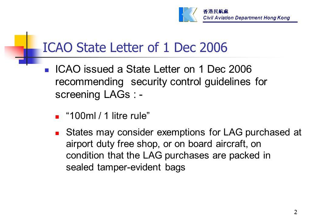 香港民航處 Civil Aviation Department Hong Kong 2 ICAO issued a State Letter on 1 Dec 2006 recommending security control guidelines for screening LAGs : - 100ml / 1 litre rule States may consider exemptions for LAG purchased at airport duty free shop, or on board aircraft, on condition that the LAG purchases are packed in sealed tamper-evident bags ICAO State Letter of 1 Dec 2006