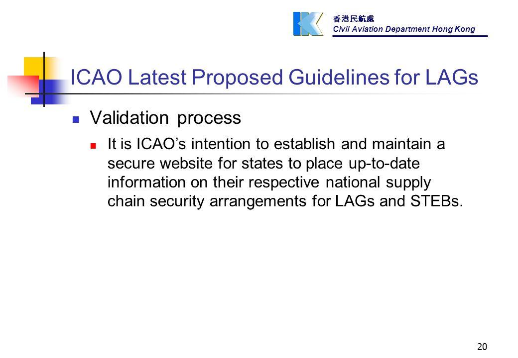 香港民航處 Civil Aviation Department Hong Kong 20 ICAO Latest Proposed Guidelines for LAGs Validation process It is ICAO's intention to establish and maintain a secure website for states to place up-to-date information on their respective national supply chain security arrangements for LAGs and STEBs.