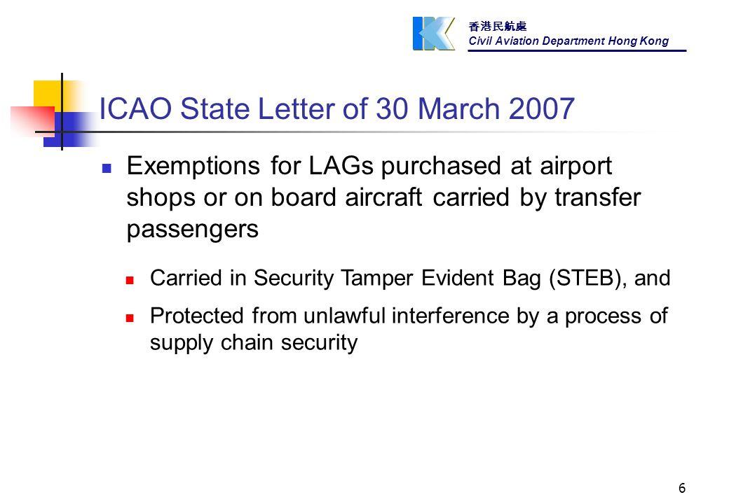 香港民航處 Civil Aviation Department Hong Kong 6 ICAO State Letter of 30 March 2007 Exemptions for LAGs purchased at airport shops or on board aircraft carried by transfer passengers Carried in Security Tamper Evident Bag (STEB), and Protected from unlawful interference by a process of supply chain security