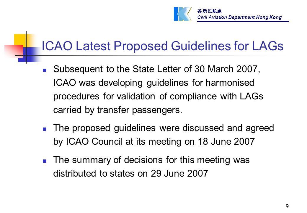 香港民航處 Civil Aviation Department Hong Kong 9 ICAO Latest Proposed Guidelines for LAGs Subsequent to the State Letter of 30 March 2007, ICAO was developing guidelines for harmonised procedures for validation of compliance with LAGs carried by transfer passengers.