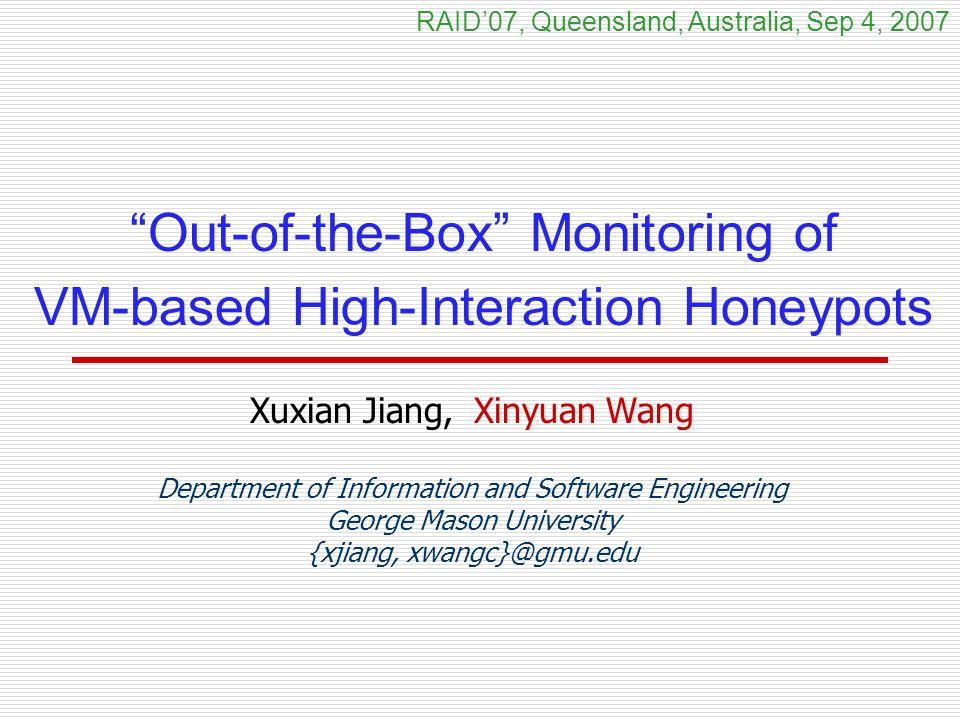 Out-of-the-Box Monitoring of VM-based High-Interaction Honeypots Xuxian Jiang, Xinyuan Wang Department of Information and Software Engineering George Mason University {xjiang, xwangc}@gmu.edu RAID'07, Queensland, Australia, Sep 4, 2007