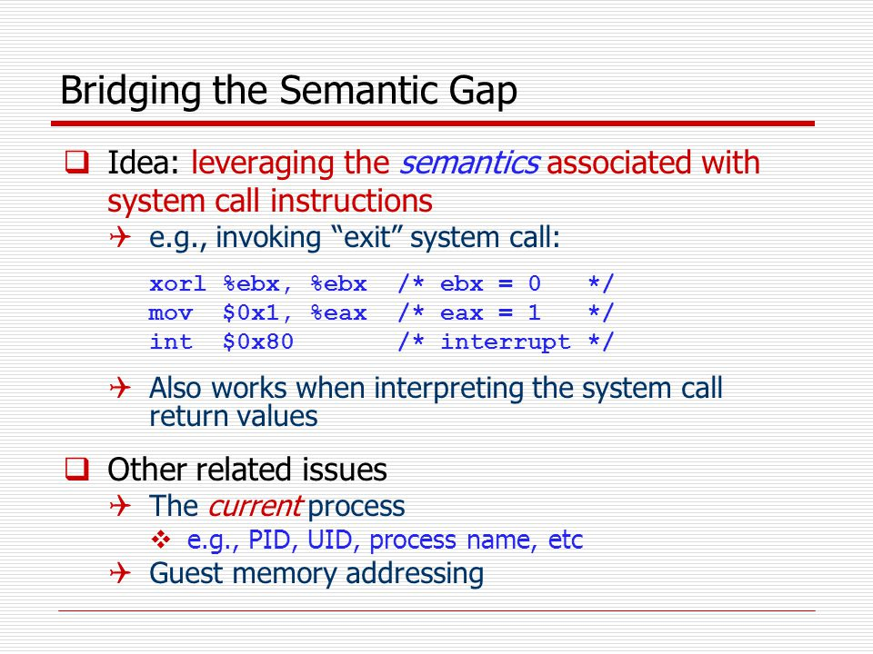 Bridging the Semantic Gap  Idea: leveraging the semantics associated with system call instructions  e.g., invoking exit system call: xorl %ebx, %ebx /* ebx = 0 */ mov $0x1, %eax /* eax = 1 */ int $0x80 /* interrupt*/  Also works when interpreting the system call return values  Other related issues  The current process  e.g., PID, UID, process name, etc  Guest memory addressing