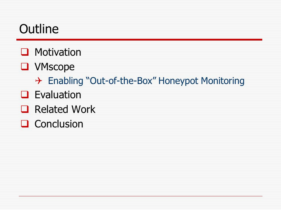 Motivation  Promise of honeypots  Providing insights into intruders' motivations, tactics, and tools  Highly concentrated datasets w/ low noise  Low false-positive and false negative rate  Discovering unknown vulnerabilities/exploitations  Example 1: HoneyMonkey finds first zero-day exploit [Wang+ NDSS'06]  Example 2: CERT advisory CA-2002-01 (solaris CDE subprocess control daemon – dtspcd)