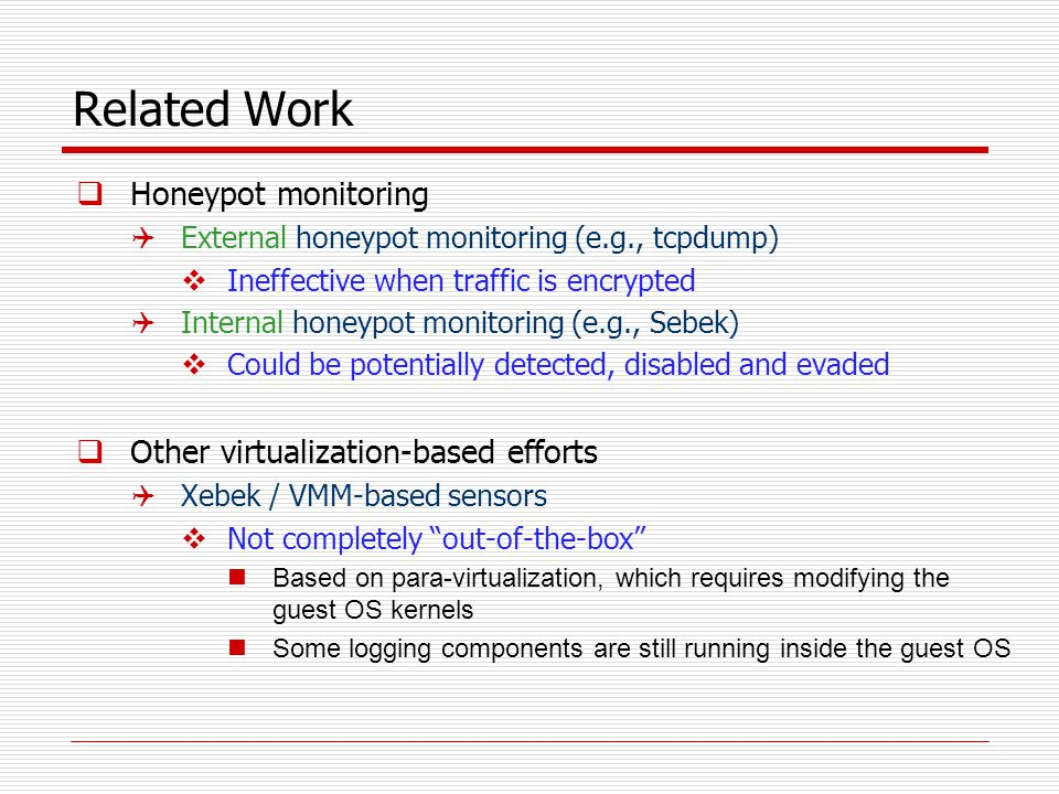 Related Work  Honeypot monitoring  External honeypot monitoring (e.g., tcpdump)  Ineffective when traffic is encrypted  Internal honeypot monitoring (e.g., Sebek)  Could be potentially detected, disabled and evaded  Other virtualization-based efforts  Xebek / VMM-based sensors  Not completely out-of-the-box Based on para-virtualization, which requires modifying the guest OS kernels Some logging components are still running inside the guest OS
