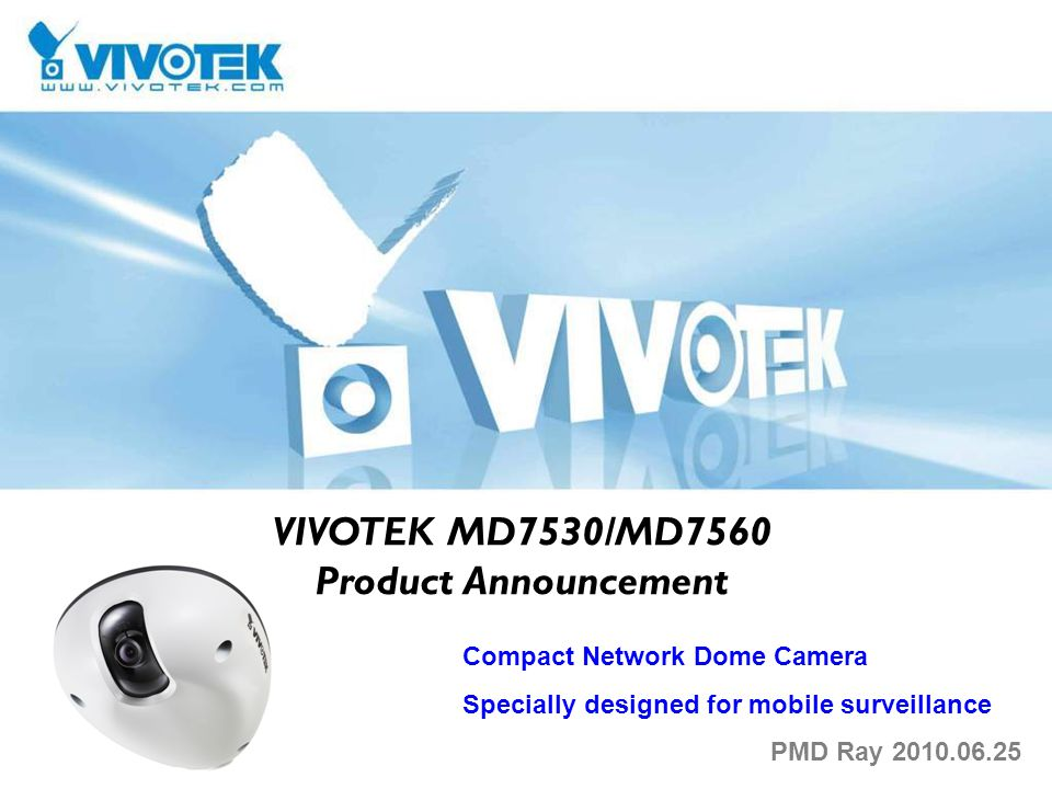 VIVOTEK MD7530/MD7560 Product Announcement Compact Network Dome Camera Specially designed for mobile surveillance PMD Ray 2010.06.25