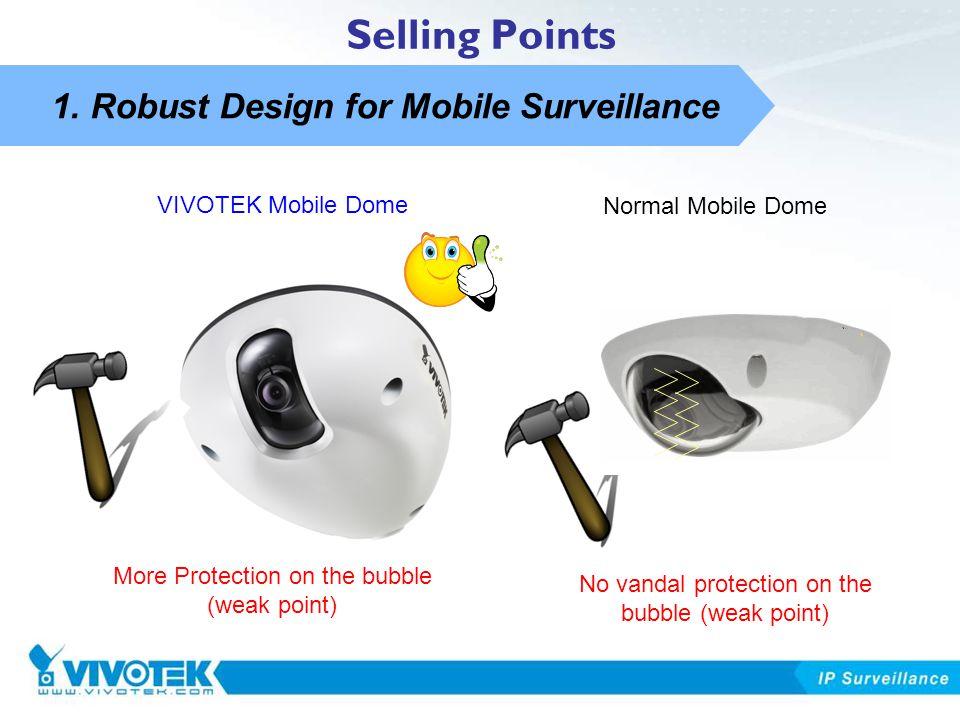 1. Robust Design for Mobile Surveillance Selling Points More Protection on the bubble (weak point) VIVOTEK Mobile Dome Normal Mobile Dome No vandal pr