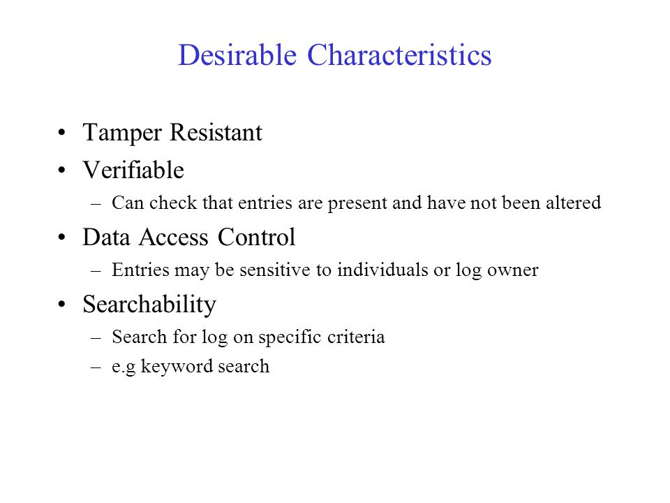 Desirable Characteristics Tamper Resistant Verifiable –Can check that entries are present and have not been altered Data Access Control –Entries may be sensitive to individuals or log owner Searchability –Search for log on specific criteria –e.g keyword search