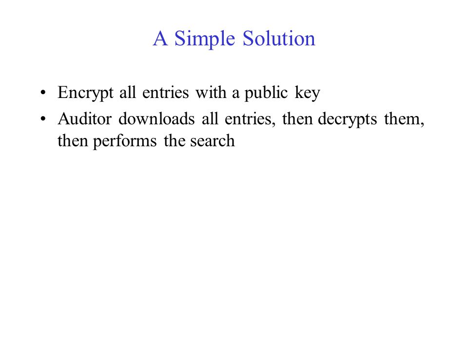 A Simple Solution Encrypt all entries with a public key Auditor downloads all entries, then decrypts them, then performs the search Disadvantages Auditor sees all entries and regardless of what search criteria was All entries must be transmitted from server