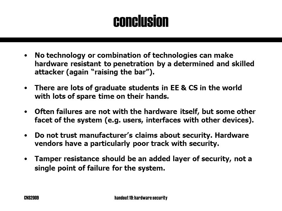 CNS2009handout 19: hardware security conclusion No technology or combination of technologies can make hardware resistant to penetration by a determined and skilled attacker (again raising the bar ).