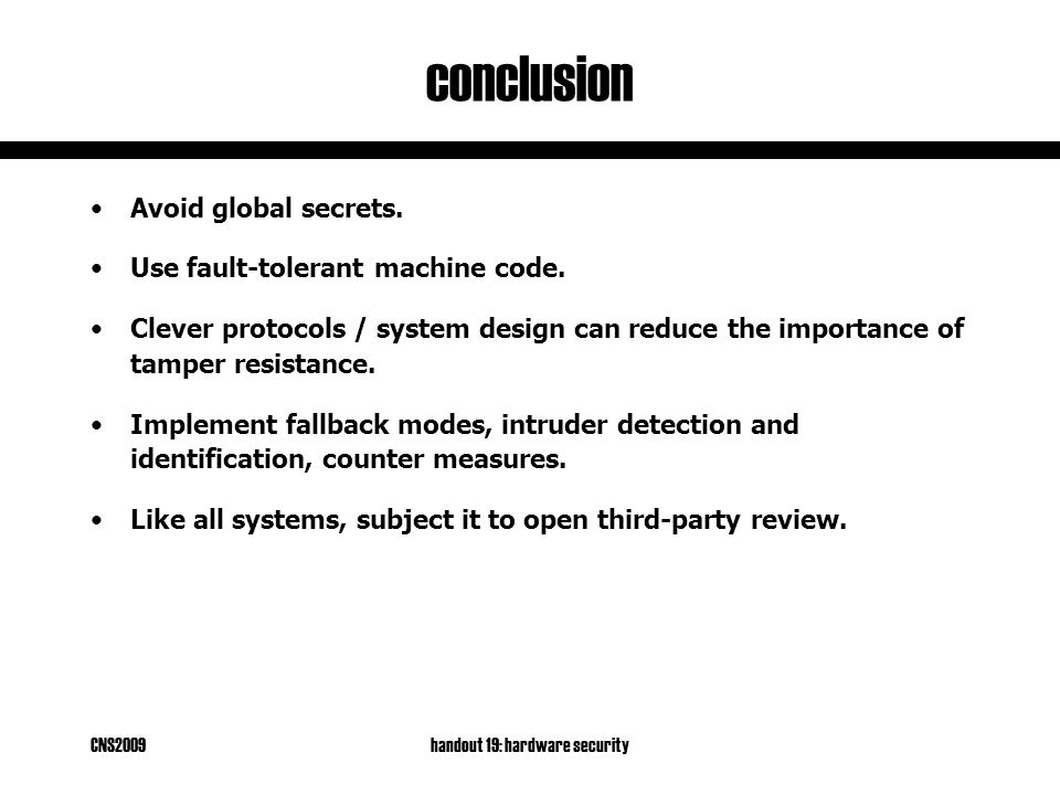 CNS2009handout 19: hardware security conclusion Avoid global secrets. Use fault-tolerant machine code. Clever protocols / system design can reduce the