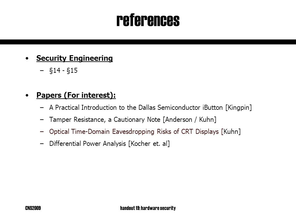 CNS2009handout 19: hardware security references Security Engineering –§14 - §15 Papers (For interest): –A Practical Introduction to the Dallas Semiconductor iButton [Kingpin] –Tamper Resistance, a Cautionary Note [Anderson / Kuhn] –Optical Time-Domain Eavesdropping Risks of CRT Displays [Kuhn] –Differential Power Analysis [Kocher et.