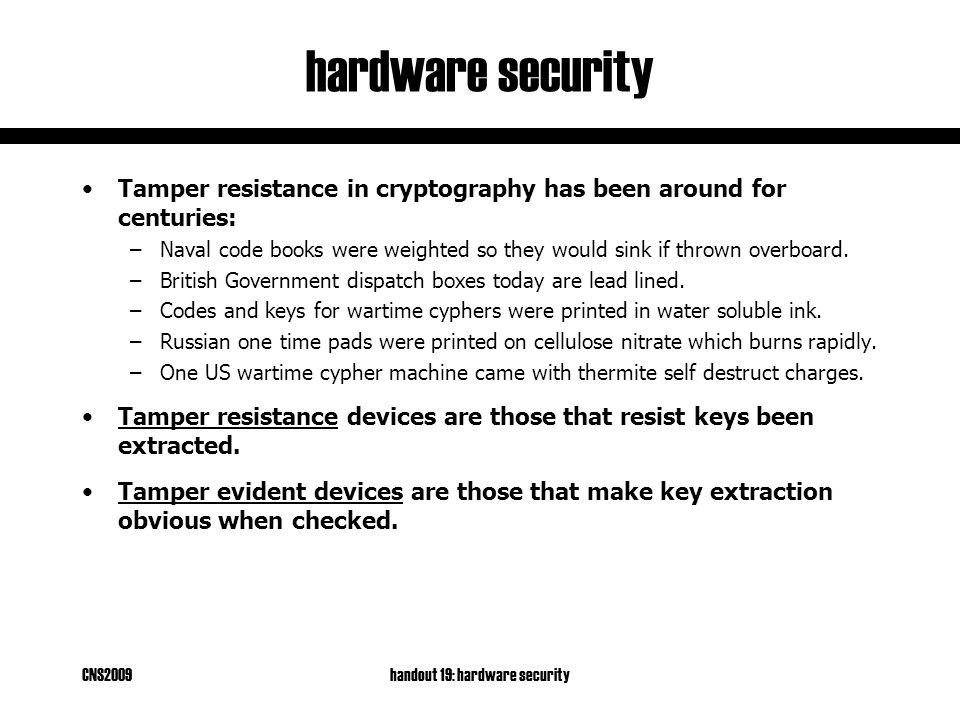 CNS2009handout 19: hardware security hardware security Tamper resistance in cryptography has been around for centuries: –Naval code books were weighted so they would sink if thrown overboard.