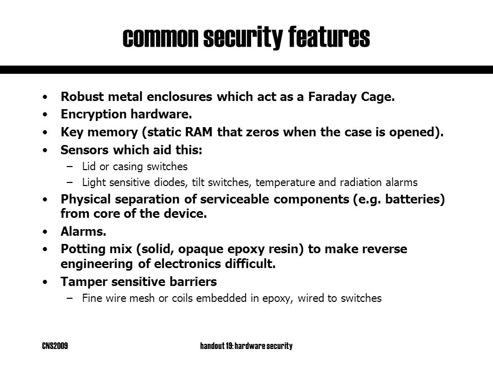 CNS2009handout 19: hardware security common security features Robust metal enclosures which act as a Faraday Cage.