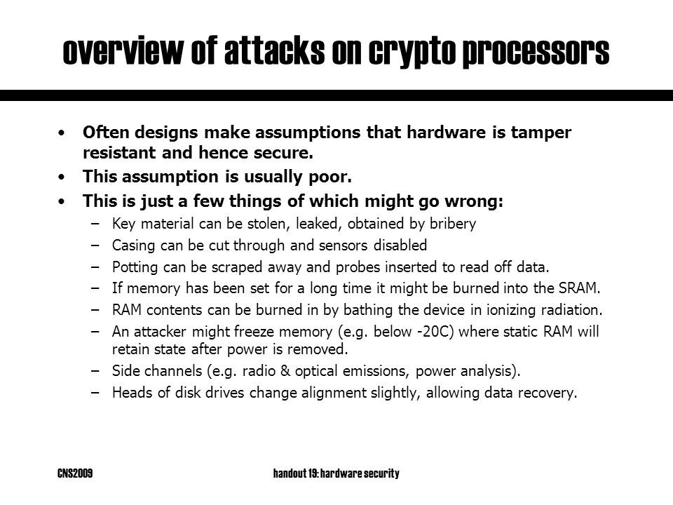 CNS2009handout 19: hardware security overview of attacks on crypto processors Often designs make assumptions that hardware is tamper resistant and hence secure.