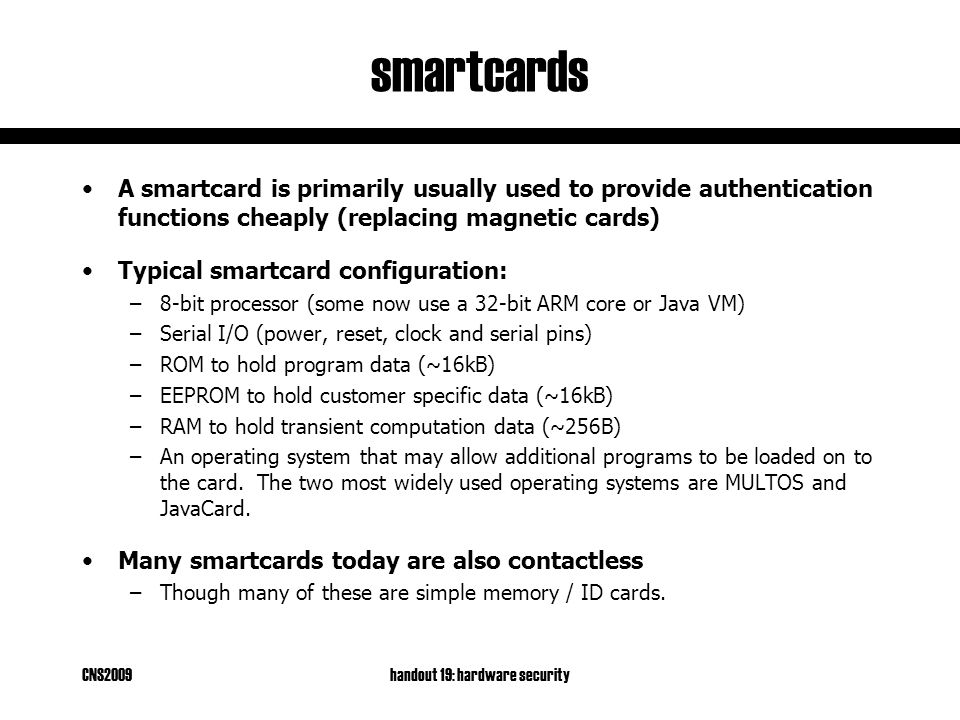 CNS2009handout 19: hardware security smartcards A smartcard is primarily usually used to provide authentication functions cheaply (replacing magnetic cards) Typical smartcard configuration: –8-bit processor (some now use a 32-bit ARM core or Java VM) –Serial I/O (power, reset, clock and serial pins) –ROM to hold program data (~16kB) –EEPROM to hold customer specific data (~16kB) –RAM to hold transient computation data (~256B) –An operating system that may allow additional programs to be loaded on to the card.