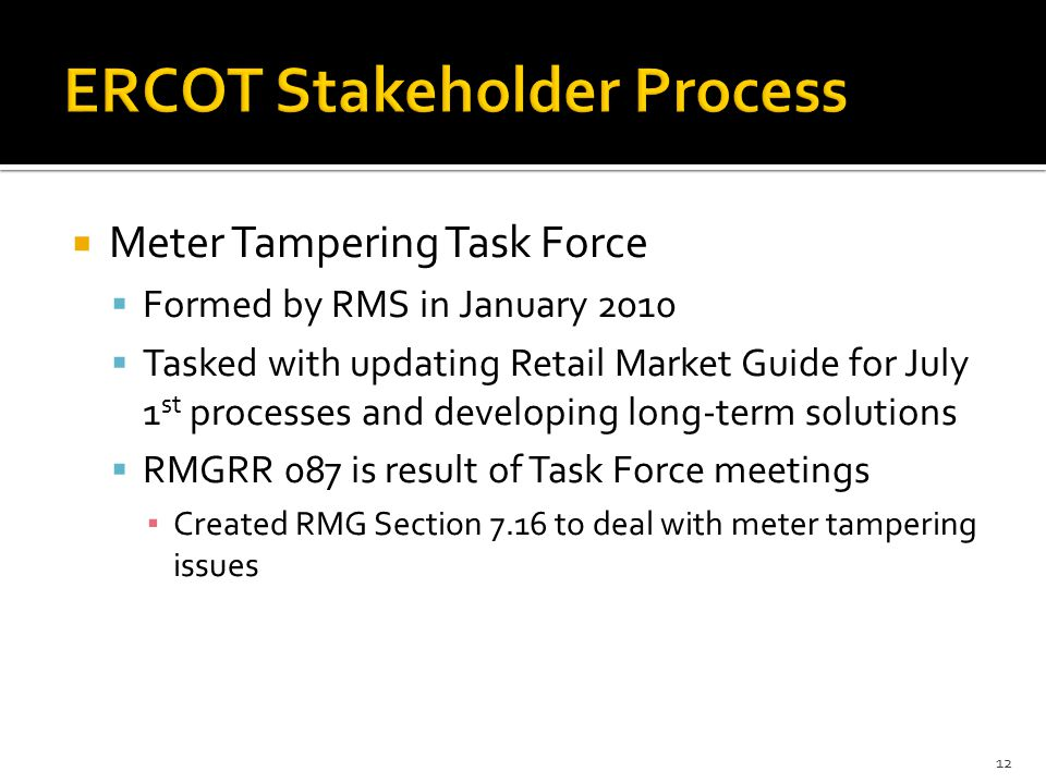 Meter Tampering Task Force  Formed by RMS in January 2010  Tasked with updating Retail Market Guide for July 1 st processes and developing long-term solutions  RMGRR 087 is result of Task Force meetings ▪ Created RMG Section 7.16 to deal with meter tampering issues 12