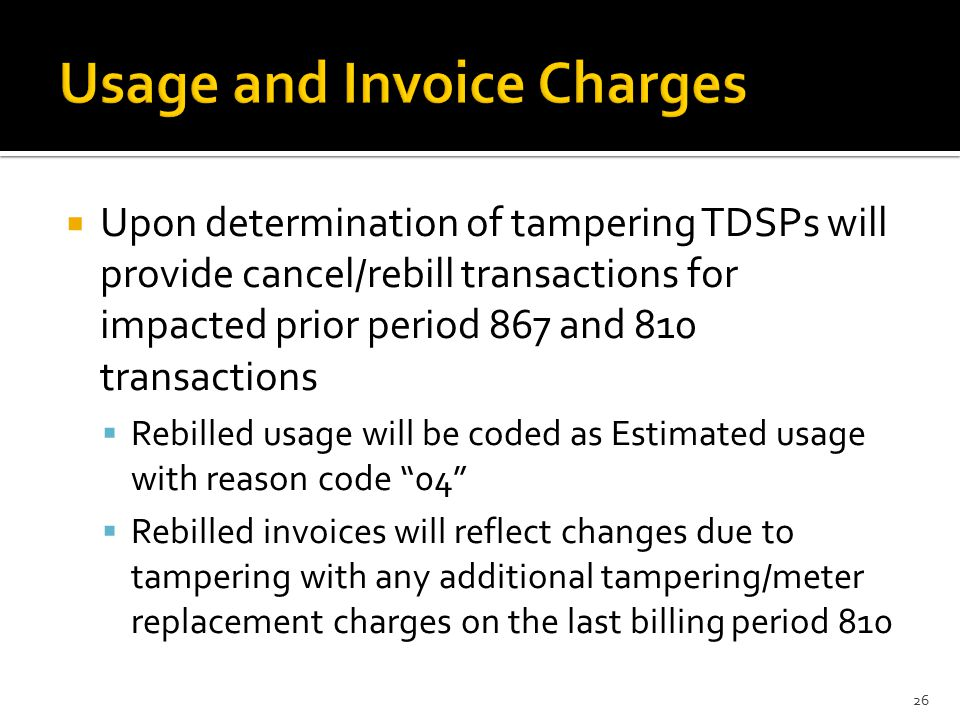  Upon determination of tampering TDSPs will provide cancel/rebill transactions for impacted prior period 867 and 810 transactions  Rebilled usage will be coded as Estimated usage with reason code 04  Rebilled invoices will reflect changes due to tampering with any additional tampering/meter replacement charges on the last billing period 810 26