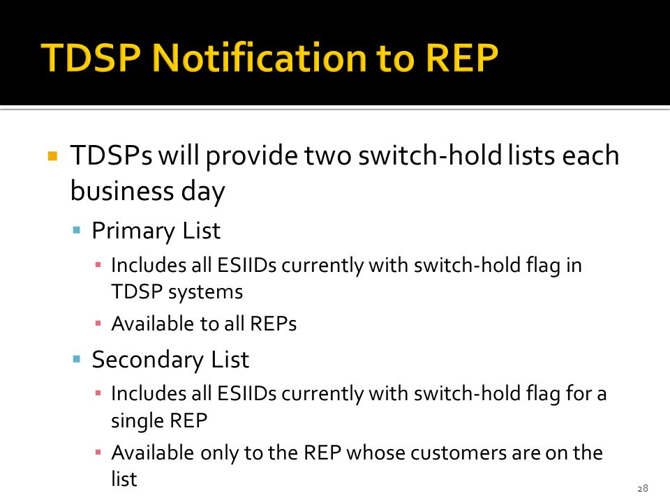 TDSPs will provide two switch-hold lists each business day  Primary List ▪ Includes all ESIIDs currently with switch-hold flag in TDSP systems ▪ Available to all REPs  Secondary List ▪ Includes all ESIIDs currently with switch-hold flag for a single REP ▪ Available only to the REP whose customers are on the list 28