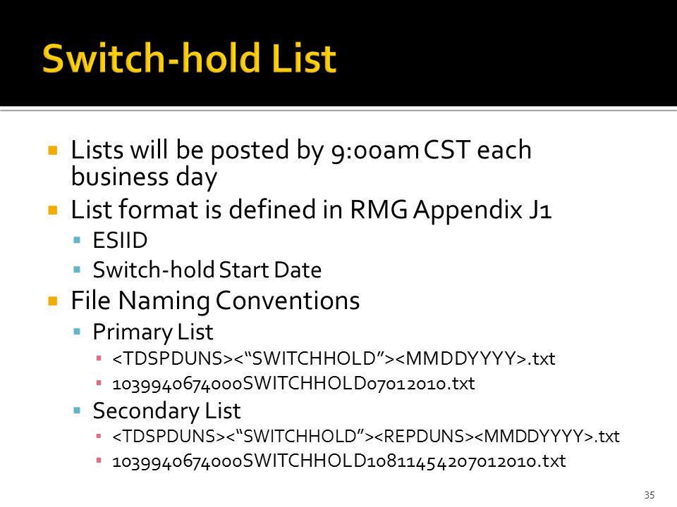  Lists will be posted by 9:00am CST each business day  List format is defined in RMG Appendix J1  ESIID  Switch-hold Start Date  File Naming Conventions  Primary List ▪.txt ▪ 1039940674000SWITCHHOLD07012010.txt  Secondary List ▪.txt ▪ 1039940674000SWITCHHOLD10811454207012010.txt 35