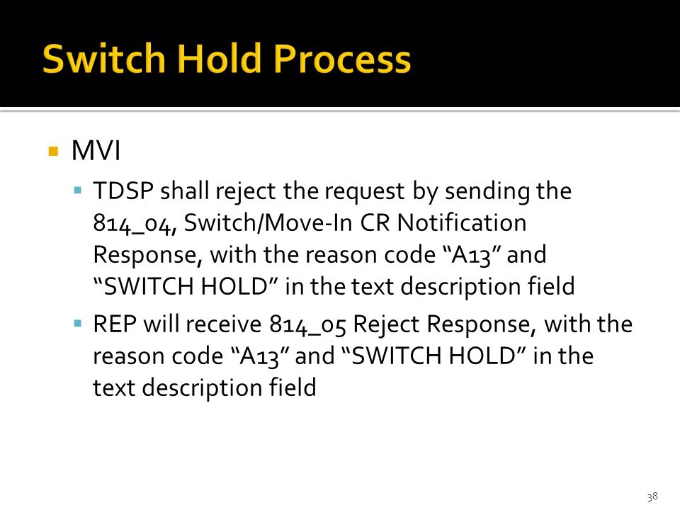  MVI  TDSP shall reject the request by sending the 814_04, Switch/Move-In CR Notification Response, with the reason code A13 and SWITCH HOLD in the text description field  REP will receive 814_05 Reject Response, with the reason code A13 and SWITCH HOLD in the text description field 38