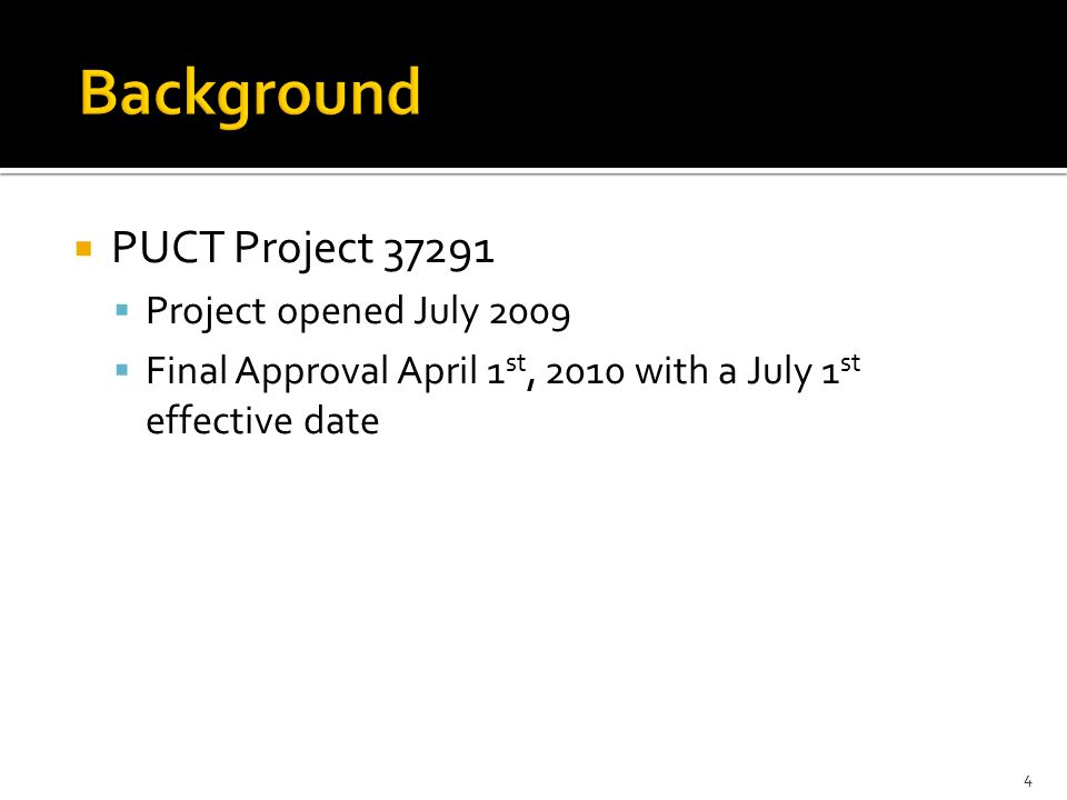  PUCT Project 37291  Project opened July 2009  Final Approval April 1 st, 2010 with a July 1 st effective date 4