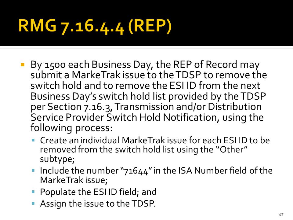  By 1500 each Business Day, the REP of Record may submit a MarkeTrak issue to the TDSP to remove the switch hold and to remove the ESI ID from the next Business Day's switch hold list provided by the TDSP per Section 7.16.3, Transmission and/or Distribution Service Provider Switch Hold Notification, using the following process:  Create an individual MarkeTrak issue for each ESI ID to be removed from the switch hold list using the Other subtype;  Include the number 71644 in the ISA Number field of the MarkeTrak issue;  Populate the ESI ID field; and  Assign the issue to the TDSP.