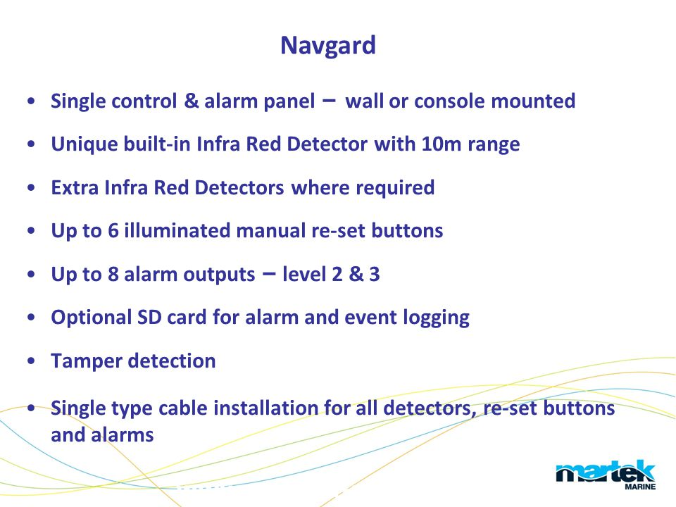 www.martek-marine.com Single control & alarm panel – wall or console mounted Unique built-in Infra Red Detector with 10m range Extra Infra Red Detecto