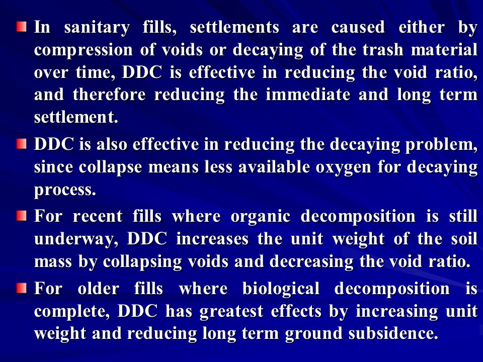 In sanitary fills, settlements are caused either by compression of voids or decaying of the trash material over time, DDC is effective in reducing the