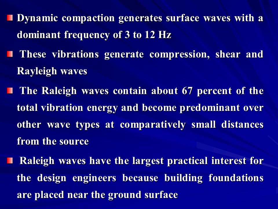 Dynamic compaction generates surface waves with a dominant frequency of 3 to 12 Hz These vibrations generate compression, shear and Rayleigh waves The