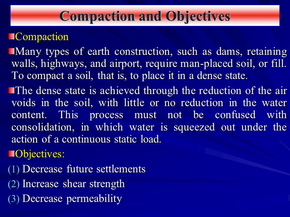 Compaction and Objectives Compaction Many types of earth construction, such as dams, retaining walls, highways, and airport, require man-placed soil,