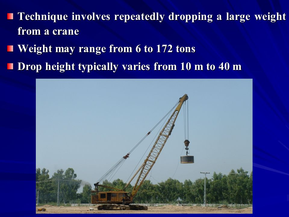 degree of densification achieved is a function of the energy input (weight and drop height) as well as the saturation level, fines content and permeability of the material 6 – 30 ton weight can densify the loose sands to a depth of 3 m to 12 m
