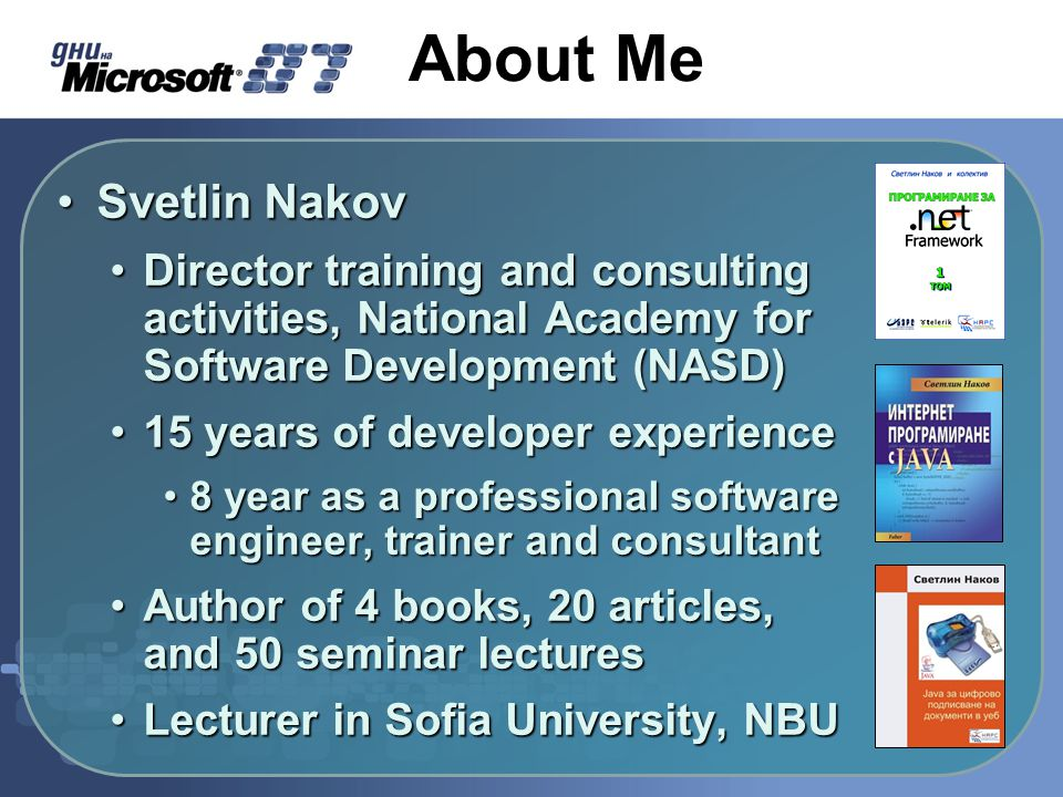 About Me Svetlin NakovSvetlin Nakov Director training and consulting activities, National Academy for Software Development (NASD)Director training and consulting activities, National Academy for Software Development (NASD) 15 years of developer experience15 years of developer experience 8 year as a professional software engineer, trainer and consultant8 year as a professional software engineer, trainer and consultant Author of 4 books, 20 articles, and 50 seminar lecturesAuthor of 4 books, 20 articles, and 50 seminar lectures Lecturer in Sofia University, NBULecturer in Sofia University, NBU