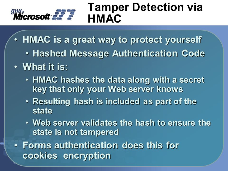 Tamper Detection via HMAC HMAC is a great way to protect yourselfHMAC is a great way to protect yourself Hashed Message Authentication CodeHashed Message Authentication Code What it is:What it is: HMAC hashes the data along with a secret key that only your Web server knowsHMAC hashes the data along with a secret key that only your Web server knows Resulting hash is included as part of the stateResulting hash is included as part of the state Web server validates the hash to ensure the state is not tamperedWeb server validates the hash to ensure the state is not tampered Forms authentication does this for cookies encryptionForms authentication does this for cookies encryption