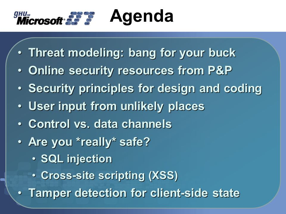 Agenda Threat modeling: bang for your buckThreat modeling: bang for your buck Online security resources from P&POnline security resources from P&P Security principles for design and codingSecurity principles for design and coding User input from unlikely placesUser input from unlikely places Control vs.