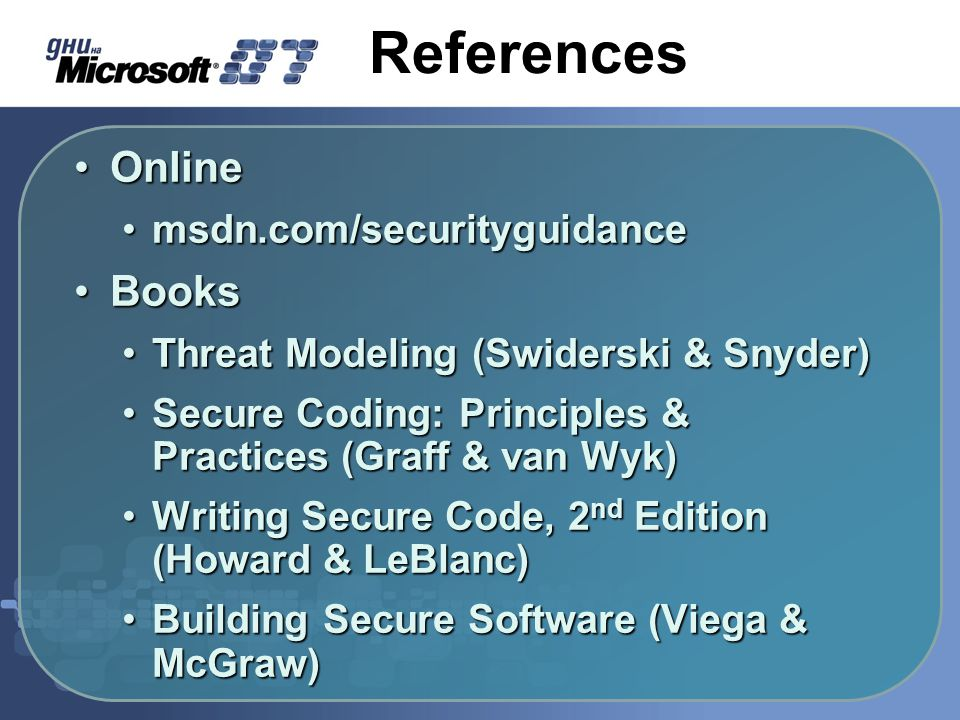 References OnlineOnline msdn.com/securityguidancemsdn.com/securityguidance BooksBooks Threat Modeling (Swiderski & Snyder)Threat Modeling (Swiderski & Snyder) Secure Coding: Principles & Practices (Graff & van Wyk)Secure Coding: Principles & Practices (Graff & van Wyk) Writing Secure Code, 2 nd Edition (Howard & LeBlanc)Writing Secure Code, 2 nd Edition (Howard & LeBlanc) Building Secure Software (Viega & McGraw)Building Secure Software (Viega & McGraw)
