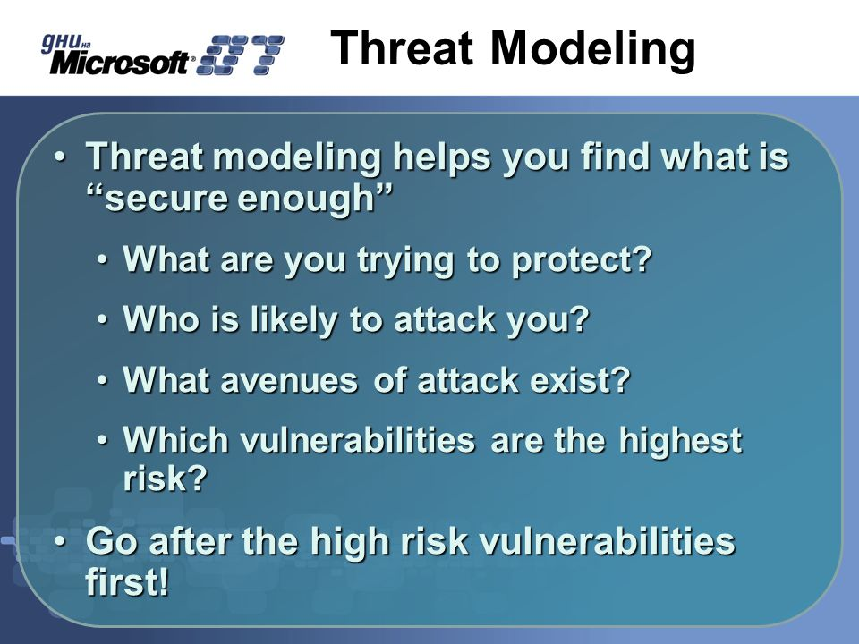 Threat Modeling Threat modeling helps you find what is secure enough Threat modeling helps you find what is secure enough What are you trying to protect What are you trying to protect.
