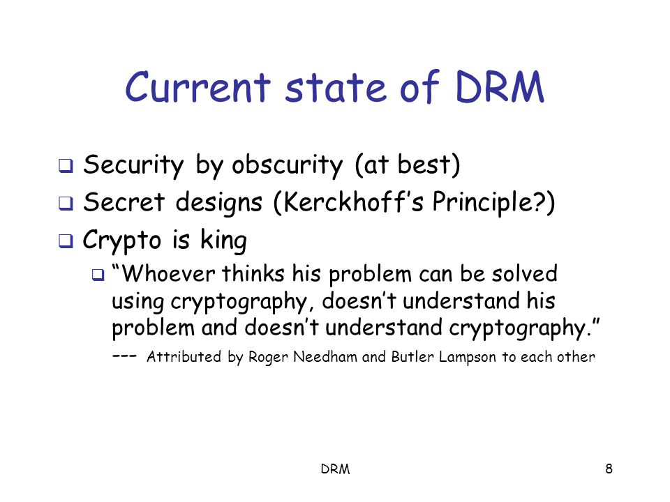 DRM8 Current state of DRM  Security by obscurity (at best)  Secret designs (Kerckhoff's Principle?)  Crypto is king  Whoever thinks his problem can be solved using cryptography, doesn't understand his problem and doesn't understand cryptography. --- Attributed by Roger Needham and Butler Lampson to each other