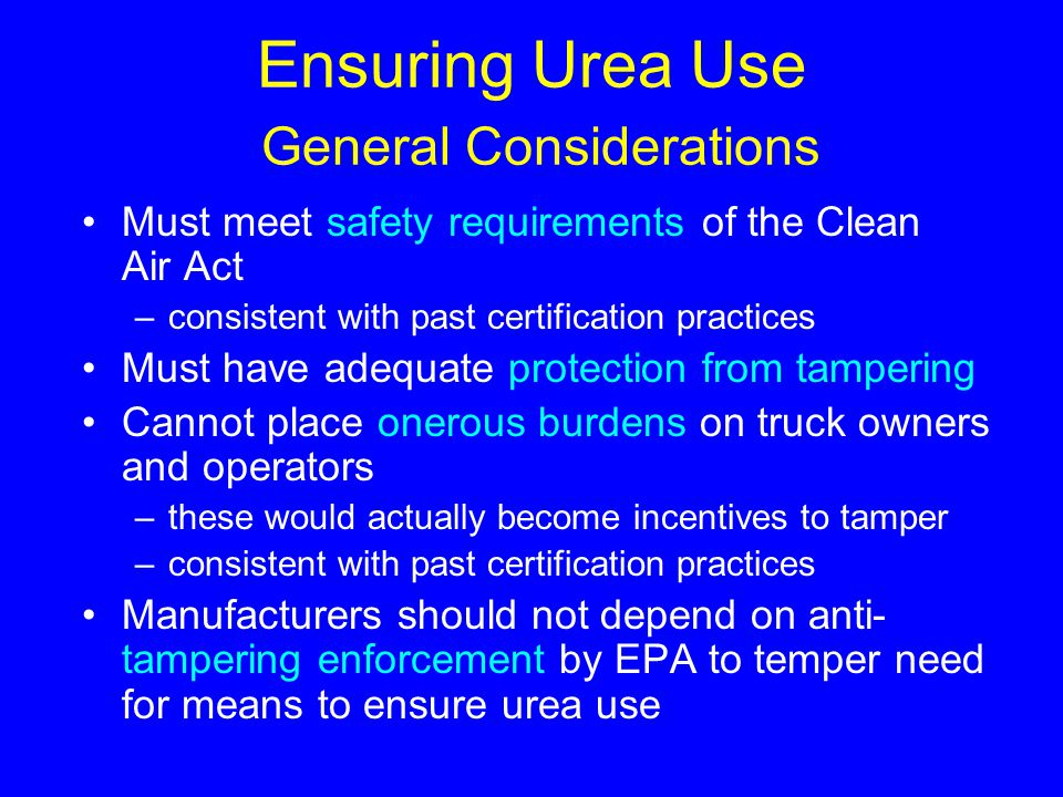 Ensuring Urea Use General Considerations Must meet safety requirements of the Clean Air Act –consistent with past certification practices Must have ad