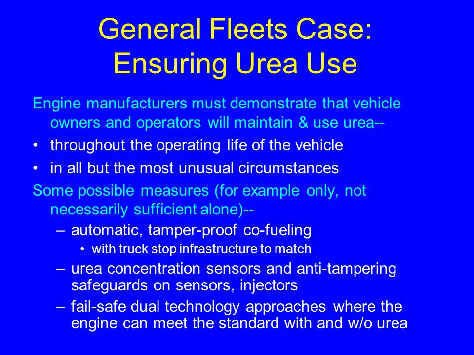 General Fleets Case: Ensuring Urea Use Engine manufacturers must demonstrate that vehicle owners and operators will maintain & use urea-- throughout t