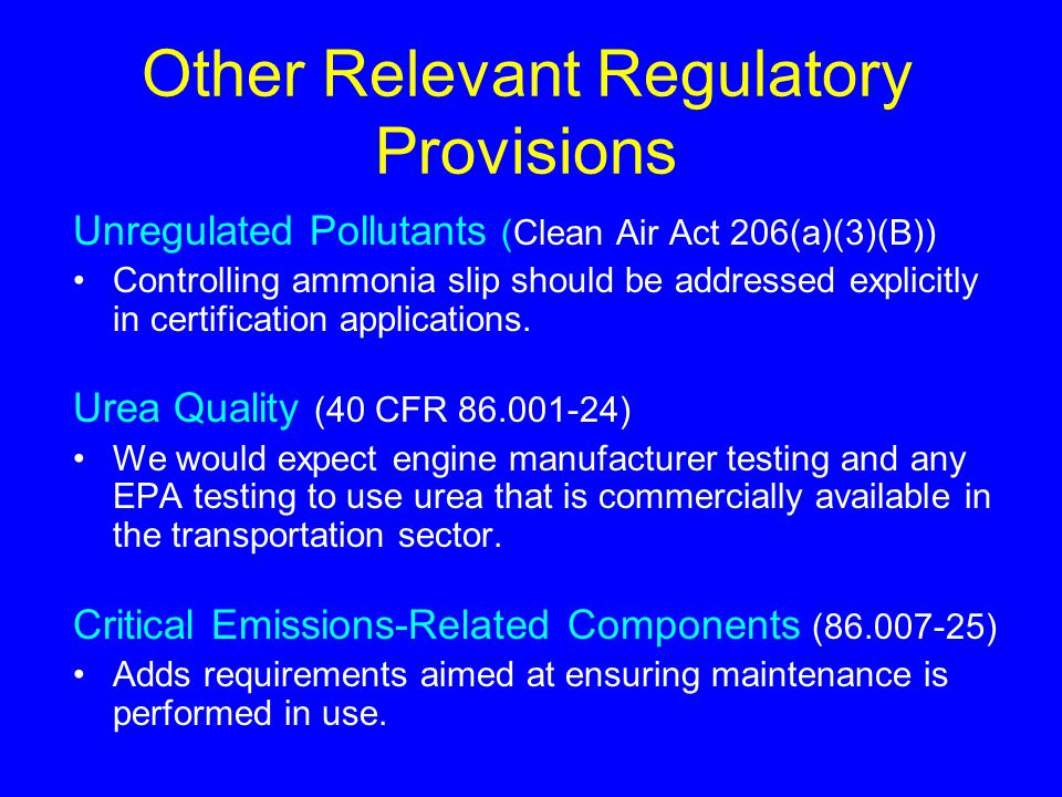 Other Relevant Regulatory Provisions Unregulated Pollutants (Clean Air Act 206(a)(3)(B)) Controlling ammonia slip should be addressed explicitly in certification applications.