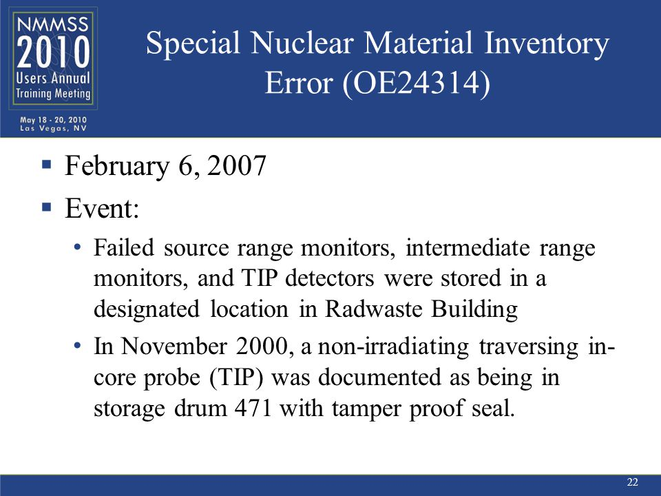 Special Nuclear Material Inventory Error (OE24314)  February 6, 2007  Event: Failed source range monitors, intermediate range monitors, and TIP detectors were stored in a designated location in Radwaste Building In November 2000, a non-irradiating traversing in- core probe (TIP) was documented as being in storage drum 471 with tamper proof seal.