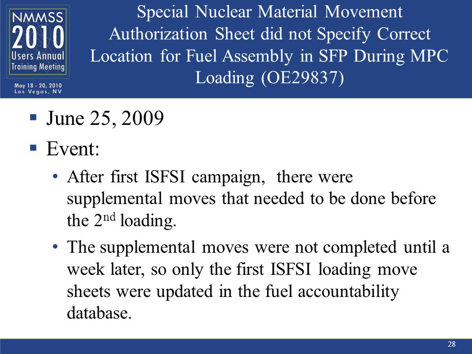 Special Nuclear Material Movement Authorization Sheet did not Specify Correct Location for Fuel Assembly in SFP During MPC Loading (OE29837)  June 25, 2009  Event: After first ISFSI campaign, there were supplemental moves that needed to be done before the 2 nd loading.