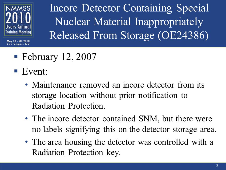 Incore Detector Containing Special Nuclear Material Inappropriately Released From Storage (OE24386)  February 12, 2007  Event: Maintenance removed an incore detector from its storage location without prior notification to Radiation Protection.