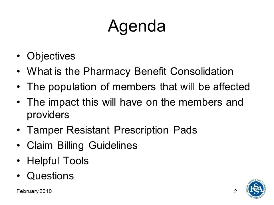 2 February 2010 Agenda Objectives What is the Pharmacy Benefit Consolidation The population of members that will be affected The impact this will have on the members and providers Tamper Resistant Prescription Pads Claim Billing Guidelines Helpful Tools Questions