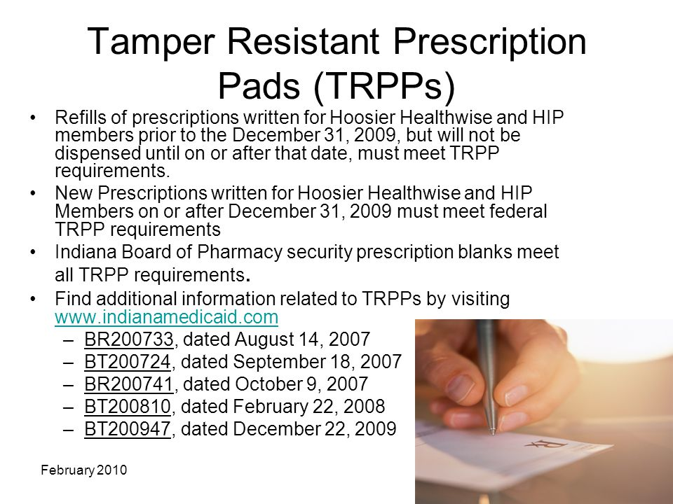 8 February 2010 Tamper Resistant Prescription Pads (TRPPs) Refills of prescriptions written for Hoosier Healthwise and HIP members prior to the December 31, 2009, but will not be dispensed until on or after that date, must meet TRPP requirements.