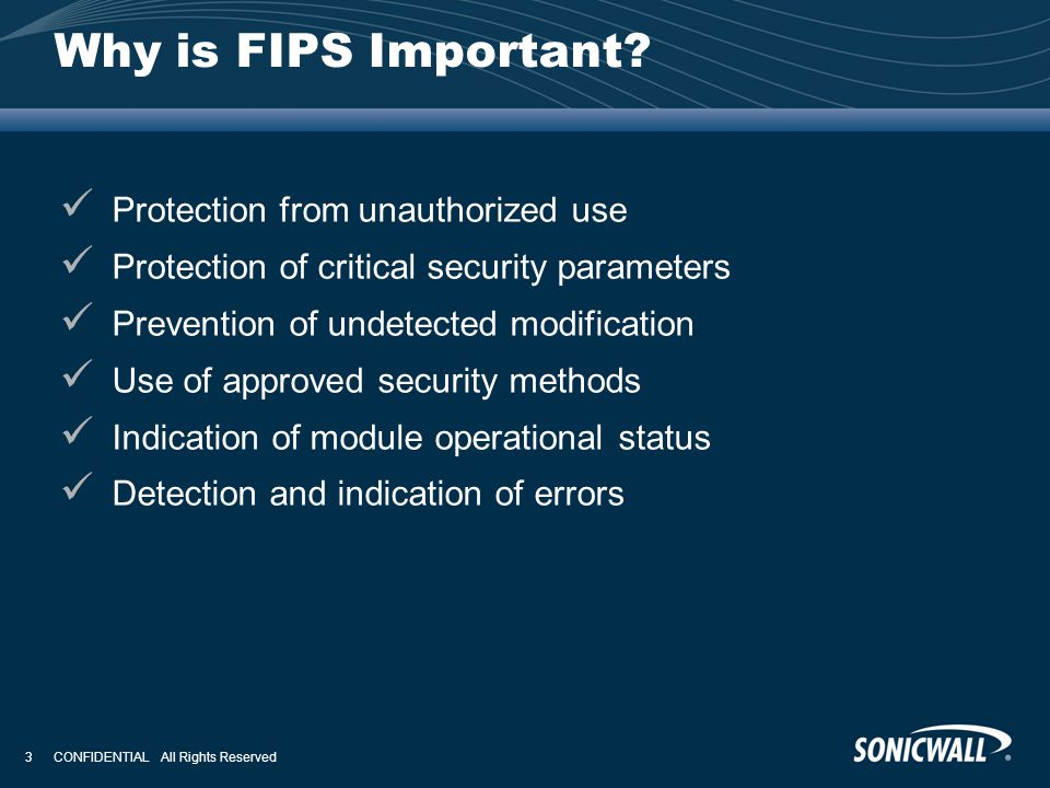 CONFIDENTIAL All Rights Reserved 3 Why is FIPS Important? Protection from unauthorized use Protection of critical security parameters Prevention of un